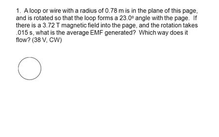 1. A loop or wire with a radius of 0.78 m is in the plane of this page, and is rotated so that the loop forms a 23.0 o angle with the page. If there is.