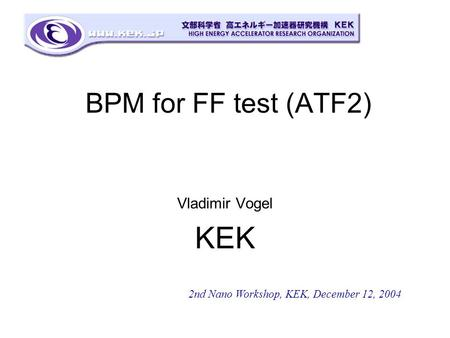 BPM for FF test (ATF2) Vladimir Vogel KEK 2nd Nano Workshop, KEK, December 12, 2004.