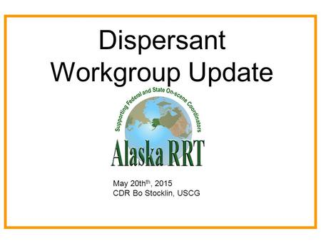 Dispersant Workgroup Update May 20th th, 2015 CDR Bo Stocklin, USCG.