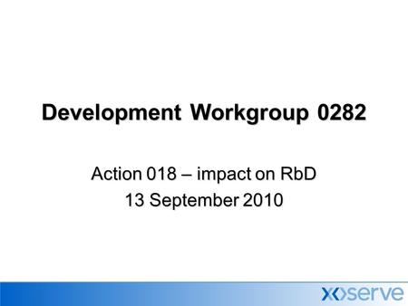 Development Workgroup 0282 Action 018 – impact on RbD 13 September 2010.