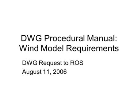 DWG Procedural Manual: Wind Model Requirements DWG Request to ROS August 11, 2006.