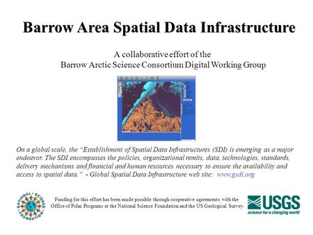 Barrow Area Spatial Data Infrastructure A collaborative effort of the Barrow Arctic Science Consortium Digital Working Group Funding for this effort has.