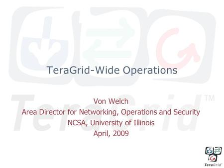 TeraGrid-Wide Operations Von Welch Area Director for Networking, Operations and Security NCSA, University of Illinois April, 2009.