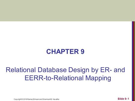 Copyright © 2016 Ramez Elmasri and Shamkant B. Navathe CHAPTER 9 Relational Database Design by ER- and EERR-to-Relational Mapping Slide 9- 1.