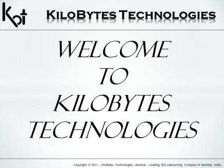 Copyright © 2011 | KiloBytes Technologies, Mumbai - Leading SEO outsourcing Company in Mumbai, India.| Welcome to Kilobytes Technologies.