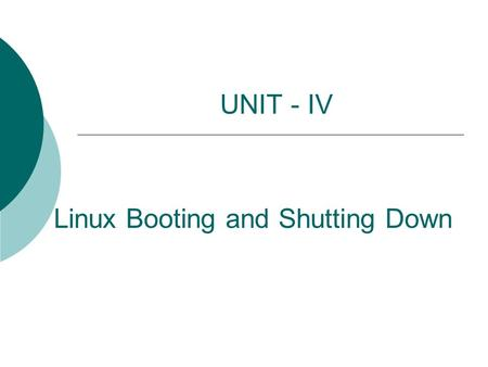 Linux Booting and Shutting Down UNIT - IV. 2 How Linux boot?