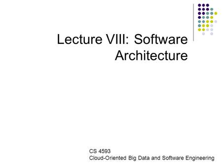 Lecture VIII: Software Architecture CS 4593 Cloud-Oriented Big Data and Software Engineering.