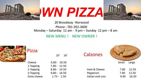 TOWN PIZZA 20 Broodway -Norwood Phone : 781-352-3600 Monday – Saturday 11 am - 9 pm – Sunday 12 pm – 8 am NEW MENU ! NEW OWNER ! Pizza 10' 16' Cheese 6.80.