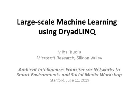 Large-scale Machine Learning using DryadLINQ Mihai Budiu Microsoft Research, Silicon Valley Ambient Intelligence: From Sensor Networks to Smart Environments.