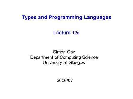 Types and Programming Languages Lecture 12a Simon Gay Department of Computing Science University of Glasgow 2006/07.