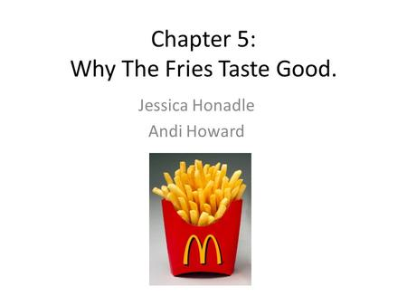 Chapter 5: Why The Fries Taste Good. Jessica Honadle Andi Howard.