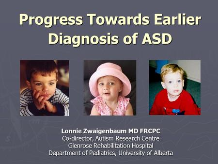 Progress Towards Earlier Diagnosis of ASD Lonnie Zwaigenbaum MD FRCPC Co-director, Autism Research Centre Glenrose Rehabilitation Hospital Department of.
