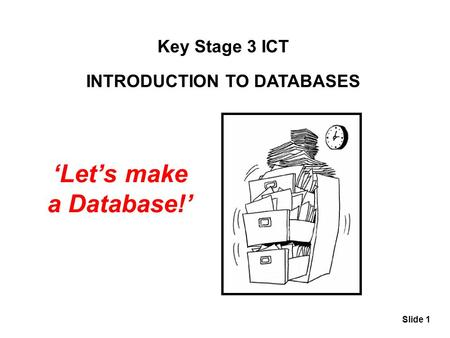 Slide 1 Key Stage 3 ICT INTRODUCTION TO DATABASES 'Let's make a Database!'