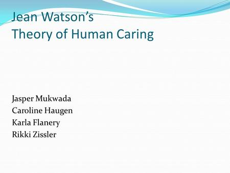 jean watsons theory Jean watson is one of the few nursing theorists to consider not only the care of the client, but the caregiver as well we are the light in institutional darkness.