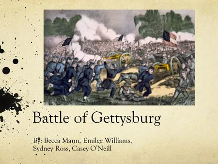 Battle of Gettysburg By: Becca Mann, Emilee Williams, Sydney Ross, Casey O'Neill.