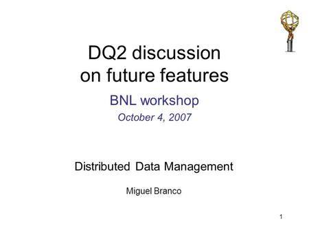 Distributed Data Management Miguel Branco 1 DQ2 discussion on future features BNL workshop October 4, 2007.