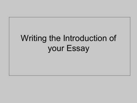 Writing the Introduction of your Essay. An Introduction should: Introduce your topic Define your topic Grab your reader's attention Let your reader see.