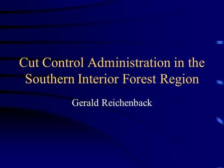 Cut Control Administration in the Southern Interior Forest Region Gerald Reichenback.