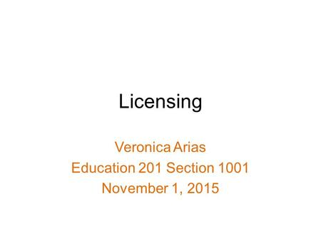 Licensing Veronica Arias Education 201 Section 1001 November 1, 2015.