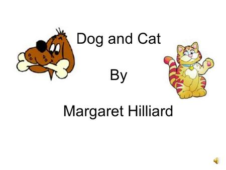 Dog and Cat By Margaret Hilliard Dog: Go away, Cat. Go away. I do not want you here. Cat: Why not? Dog: You do not look like me. You look funny. I do.