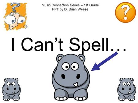I Can't Spell… Music Connection Series – 1st Grade PPT by D. Brian Weese.
