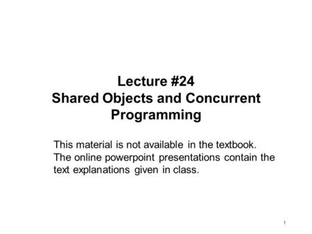 1 Lecture #24 Shared Objects and Concurrent Programming This material is not available in the textbook. The online powerpoint presentations contain the.