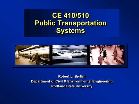 CE 410/510 Public Transportation Systems Robert L. Bertini Department of Civil & Environmental Engineering Portland State University Robert L. Bertini.