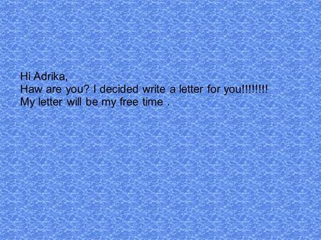Hi Adrika, Haw are you? I decided write a letter for you!!!!!!!! My letter will be my free time.