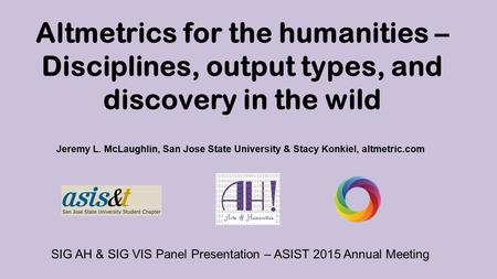 Altmetrics for the humanities – Disciplines, output types, and discovery in the wild Jeremy L. McLaughlin, San Jose State University & Stacy Konkiel, altmetric.com.