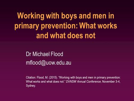 "Working with boys and men in primary prevention: What works and what does not Dr Michael Flood Citation: Flood, M. (2015). ""Working with."