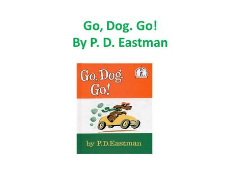 Go, Dog. Go! By P. D. Eastman. Opposites: Big- In – Up – a. Dog b. Boy c. Little a. House b. Out c. On a. Down b. Sky c. Top.