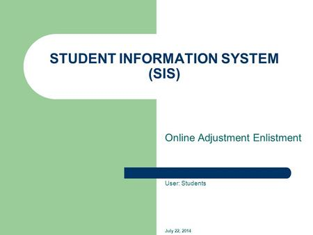 STUDENT INFORMATION SYSTEM (SIS) Online Adjustment Enlistment User: Students July 22, 2014.