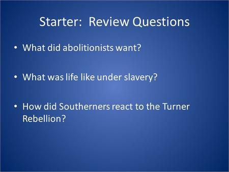 Starter: Review Questions What did abolitionists want? What was life like under slavery? How did Southerners react to the Turner Rebellion?