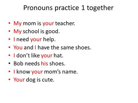 Pronouns practice 1 together My mom is your teacher. My school is good. I need your help. You and I have the same shoes. I don't like your hat. Bob needs.