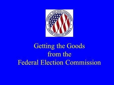 Getting the Goods from the Federal Election Commission.