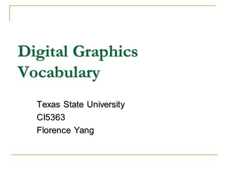 Digital Graphics Vocabulary Texas State University CI5363 Florence Yang.