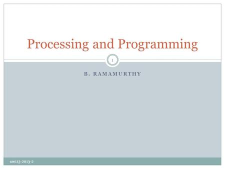 B. RAMAMURTHY Processing and Programming cse113-2013-2 1.