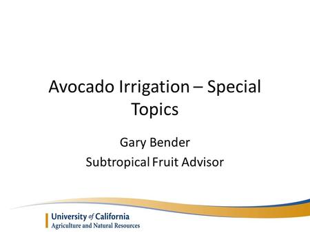 Avocado Irrigation – Special Topics Gary Bender Subtropical Fruit Advisor.