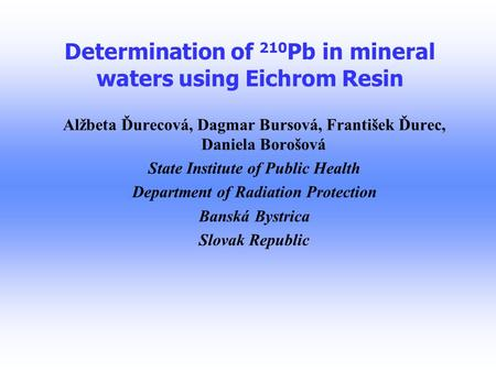 Determination of 210 Pb in mineral waters using Eichrom Resin Alžbeta Ďurecová, Dagmar Bursová, František Ďurec, Daniela Borošová State Institute of Public.