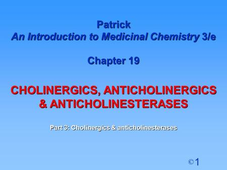 1 © Patrick An Introduction to Medicinal Chemistry 3/e Chapter 19 CHOLINERGICS, ANTICHOLINERGICS & ANTICHOLINESTERASES Part 3: Cholinergics & anticholinesterases.