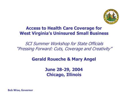 "Access to Health Care Coverage for West Virginia's Uninsured Small Business SCI Summer Workshop for State Officials ""Pressing Forward: Cuts, Coverage and."