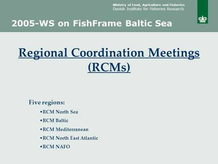 Ministry of Food, Agriculture and Fisheries Danish Institute for Fisheries Research 2005-WS on FishFrame Baltic Sea Regional Coordination Meetings (RCMs)