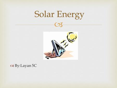   By:Layan 5C Solar Energy   Solar energy is a form of energy from the sun What Is Solar Energy?