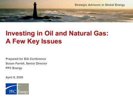 Strategic Advisors in Global Energy Investing in Oil and Natural Gas: A Few Key Issues Prepared for EIA Conference Susan Farrell, Senior Director PFC Energy.