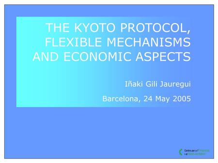 THE KYOTO PROTOCOL, FLEXIBLE MECHANISMS AND ECONOMIC ASPECTS Iñaki Gili Jauregui Barcelona, 24 May 2005.