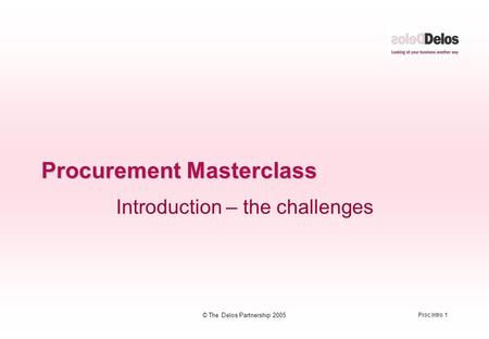 Proc Intro 1 © The Delos Partnership 2005 Procurement Masterclass Introduction – the challenges.