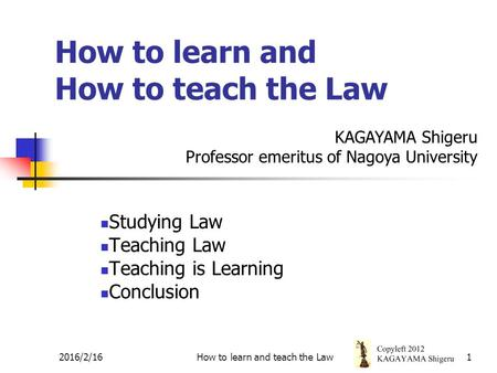 1 How to learn and How to teach the Law Studying Law Teaching Law Teaching is Learning Conclusion KAGAYAMA Shigeru Professor emeritus of Nagoya University.