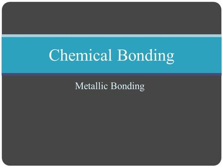 "Metallic Bonding Chemical Bonding. Tuesday, October 30 Create new notes page, titled ""Metallic Bonds"" Take out your homework from last night- Lewis dot."