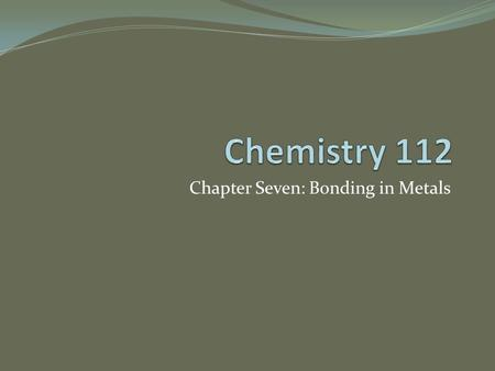 Chapter Seven: Bonding in Metals. Metallic Bonds and Metallic Properties Metals are made up of closely packed cations The valence e- around the nucleus.