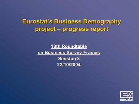 Eurostat's Business Demography project – progress report 18th Roundtable on Business Survey Frames Session 8 22/10/2004.